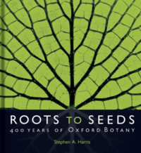 'Roots to Seeds: 400 Years of Oxford Botany' by Stephen A Harris